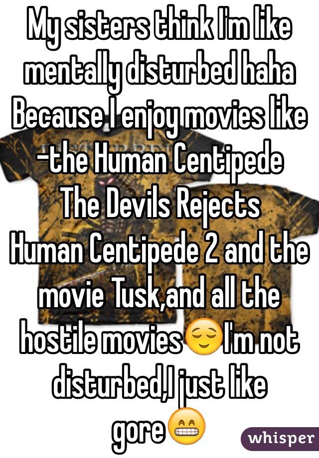 My sisters think I'm like mentally disturbed haha Because I enjoy movies like -the Human Centipede  The Devils Rejects Human Centipede 2 and the movie Tusk,and all the hostile movies😌I'm not disturbed,I just like gore😁