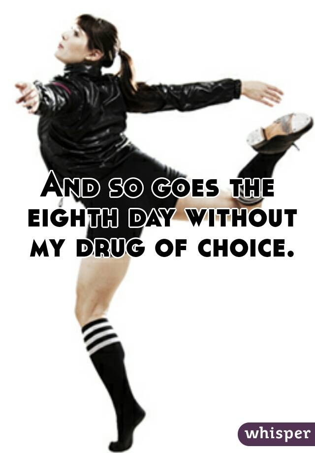 And so goes the eighth day without my drug of choice.