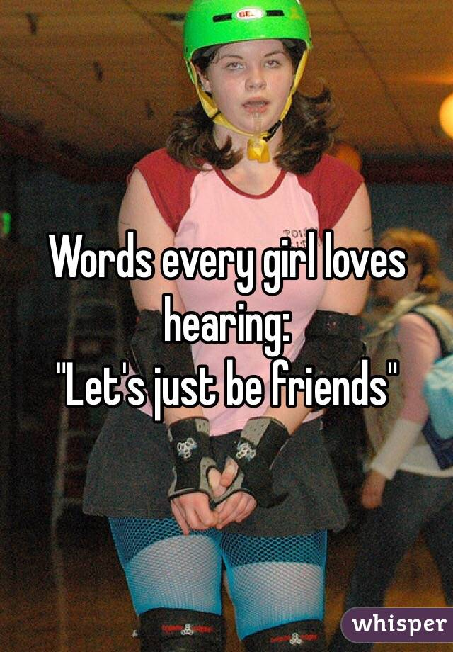 """Words every girl loves hearing: """"Let's just be friends"""""""