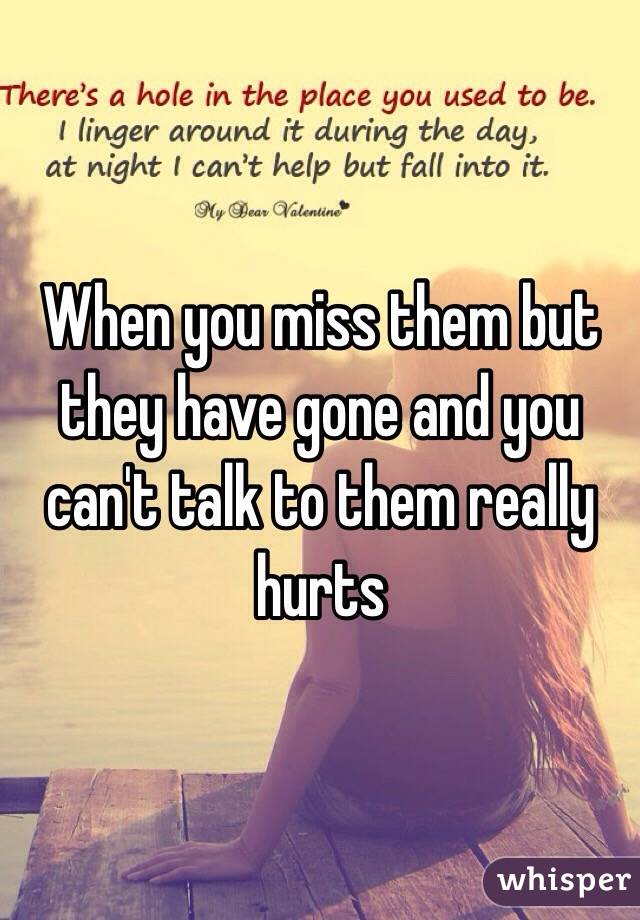 When you miss them but they have gone and you can't talk to them really hurts