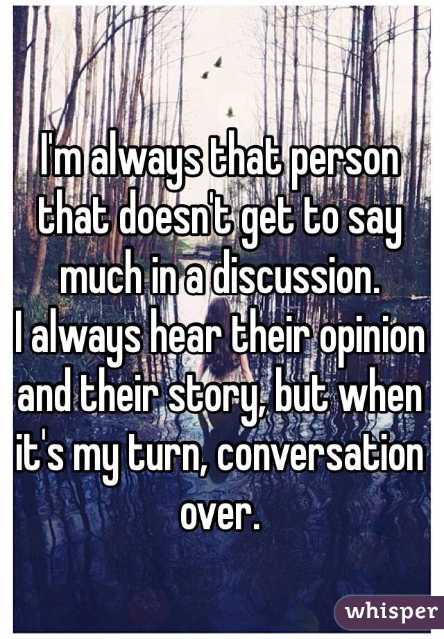 I'm always that person that doesn't get to say much in a discussion.  I always hear their opinion and their story, but when it's my turn, conversation over.