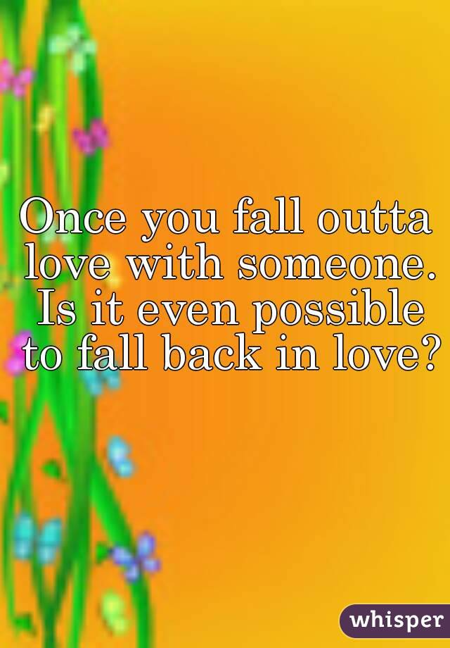 Once you fall outta love with someone. Is it even possible to fall back in love?
