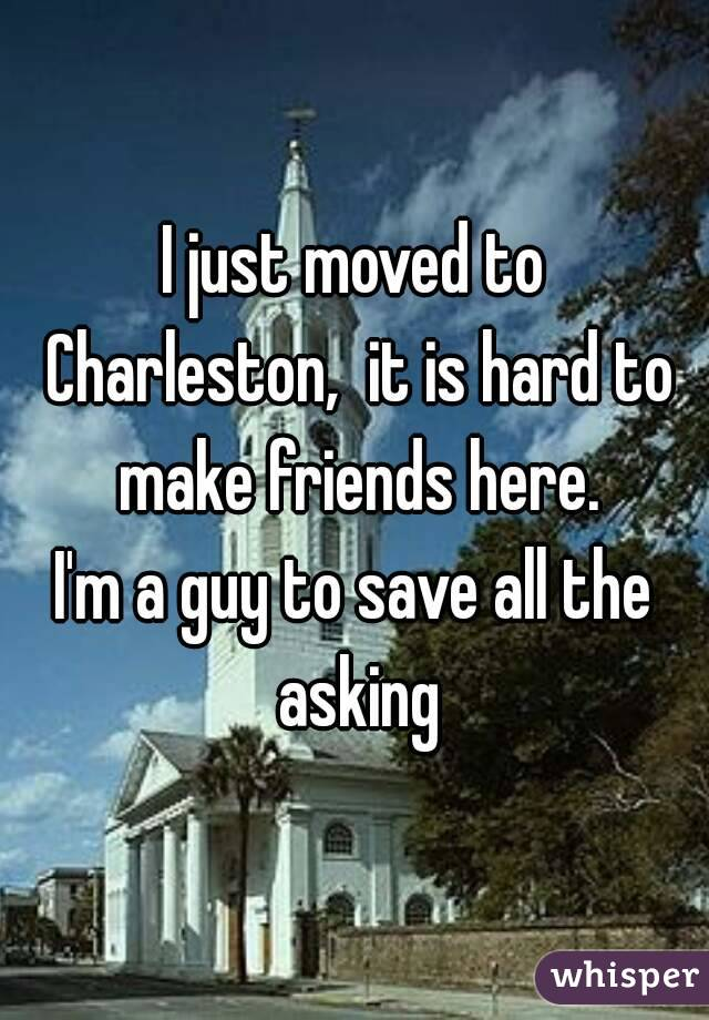 I just moved to Charleston,  it is hard to make friends here. I'm a guy to save all the asking
