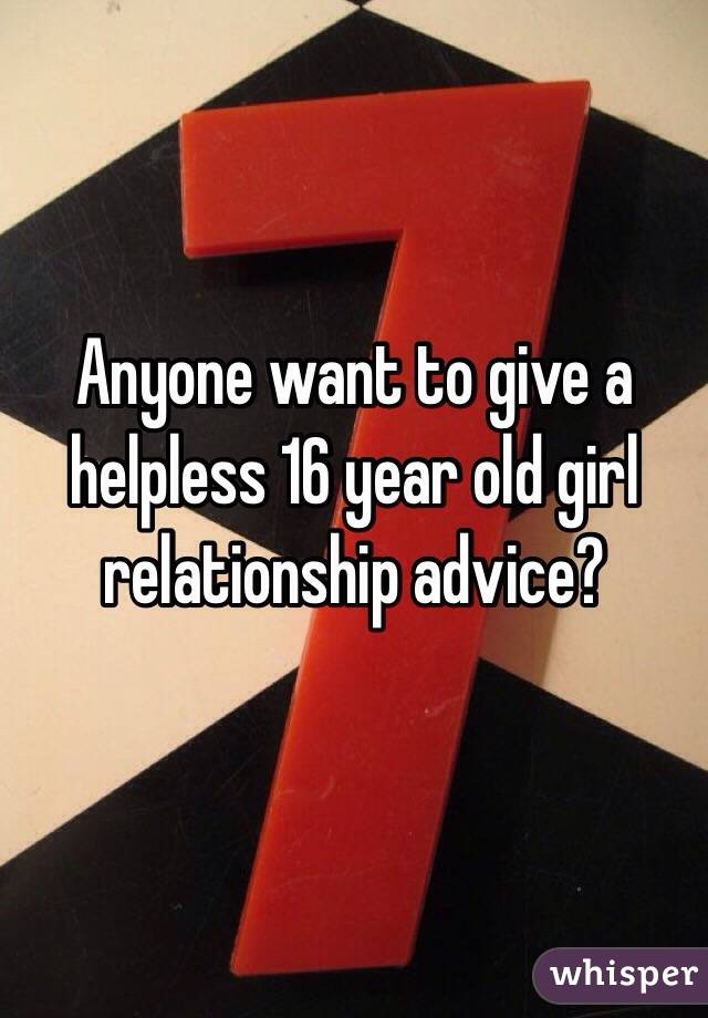 Anyone want to give a helpless 16 year old girl relationship advice?