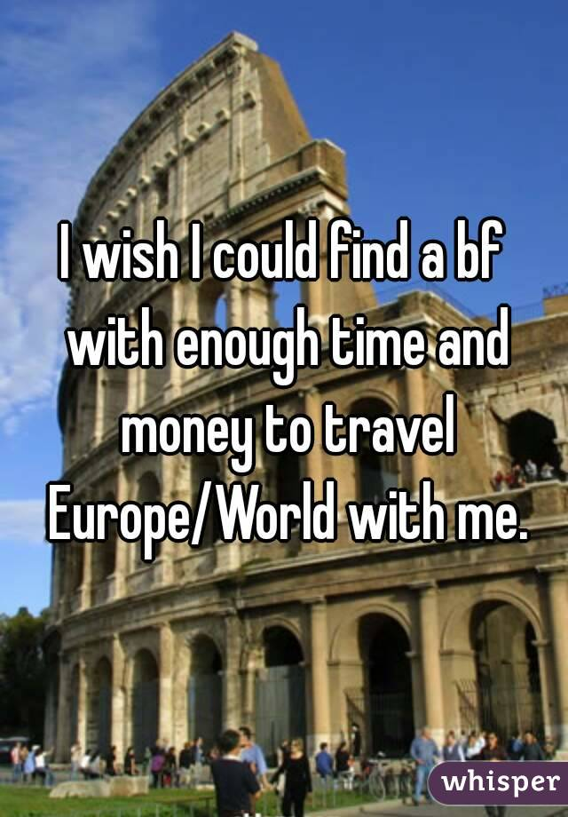 I wish I could find a bf with enough time and money to travel Europe/World with me.