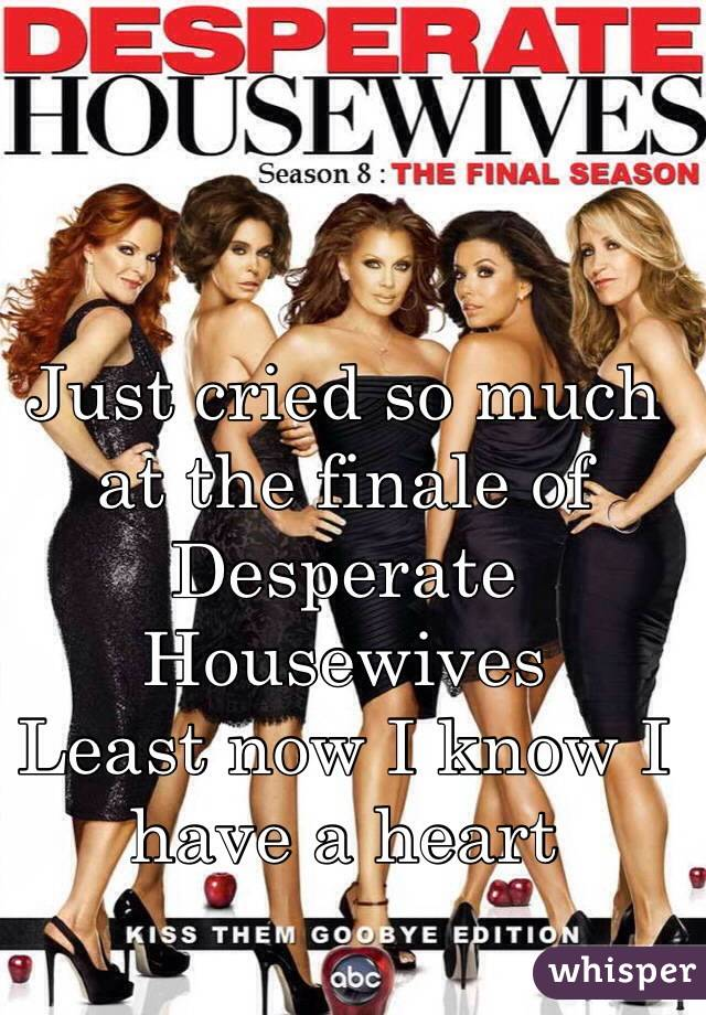 Just cried so much at the finale of Desperate Housewives Least now I know I have a heart
