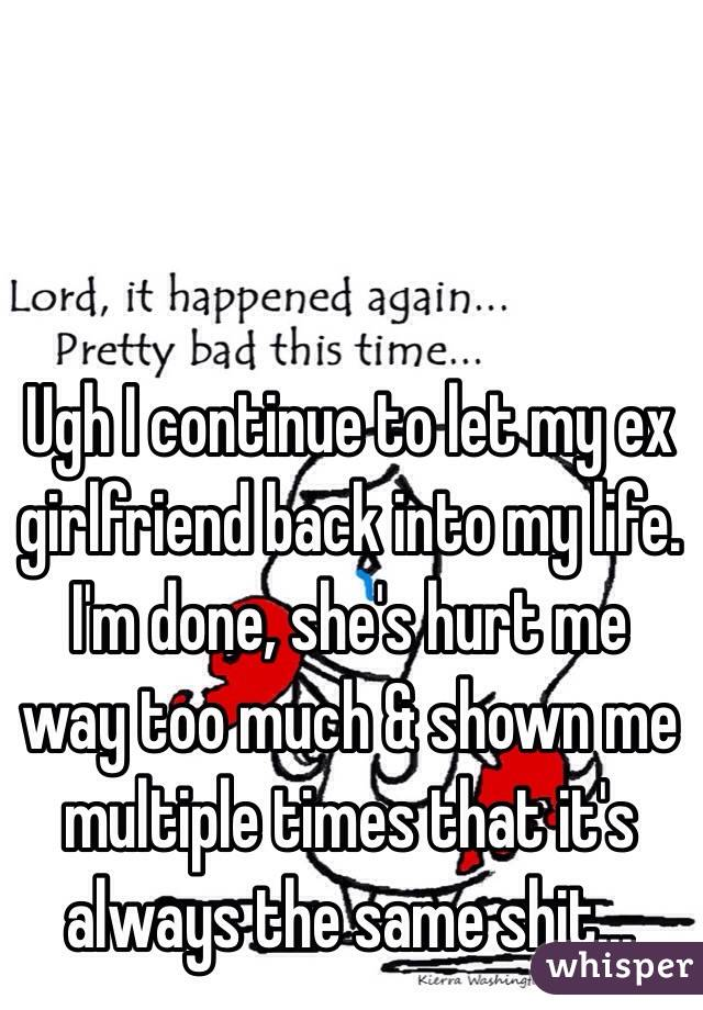 Ugh I continue to let my ex girlfriend back into my life. I'm done, she's hurt me way too much & shown me multiple times that it's always the same shit...
