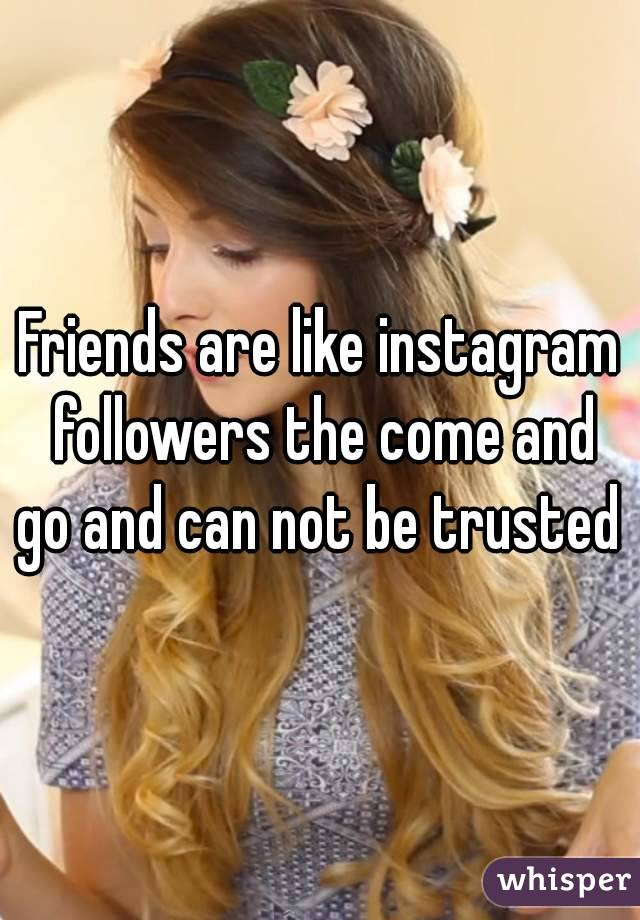 Friends are like instagram followers the come and go and can not be trusted