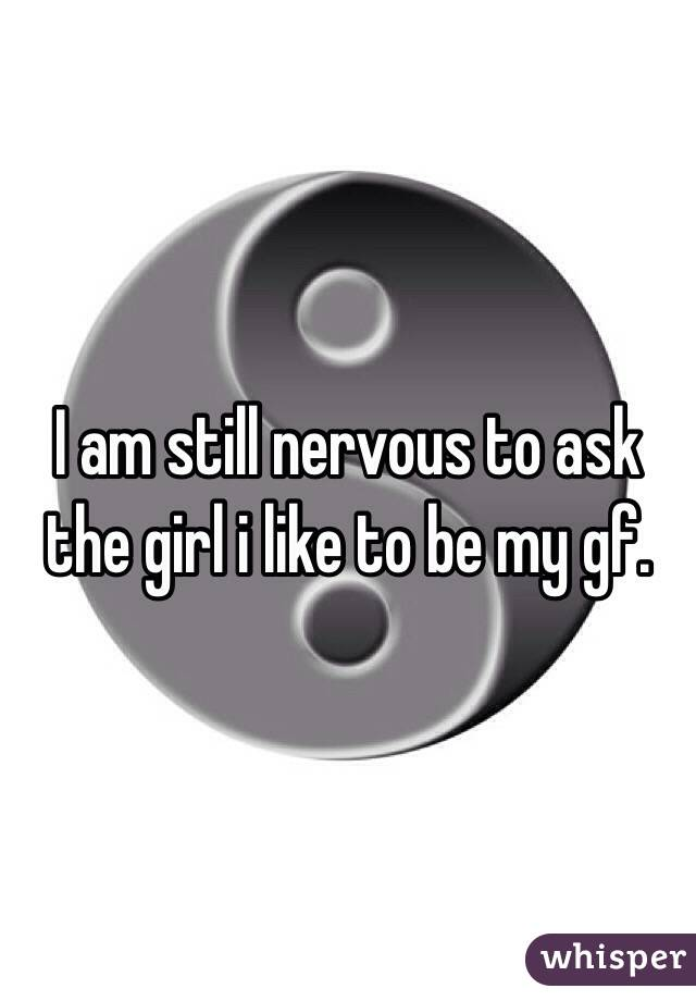 I am still nervous to ask the girl i like to be my gf.