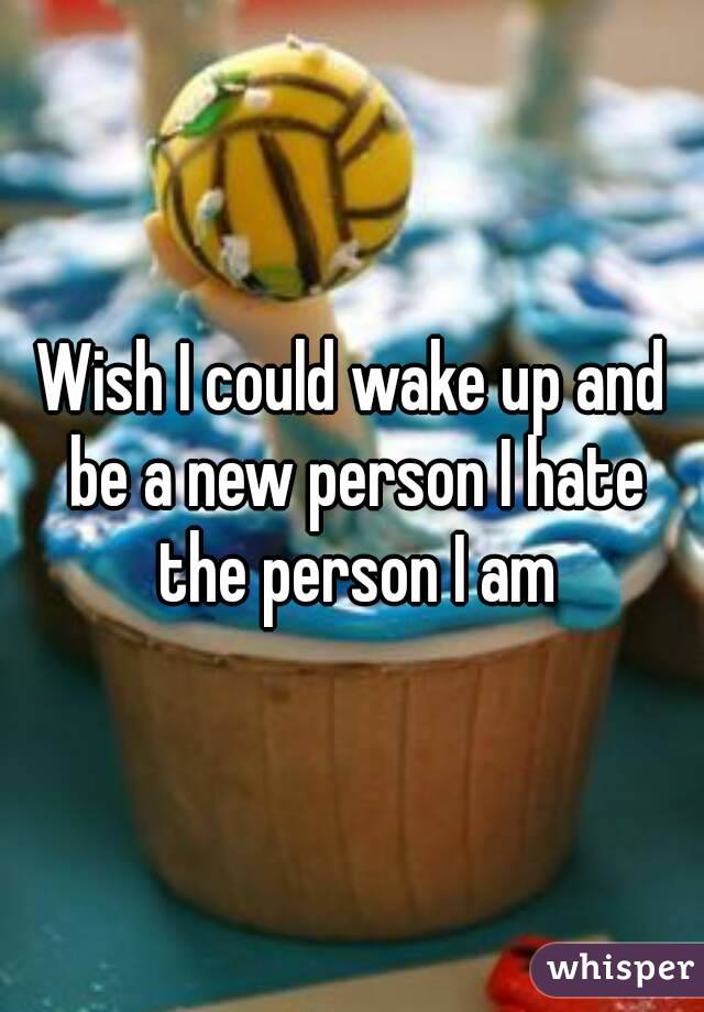 Wish I could wake up and be a new person I hate the person I am