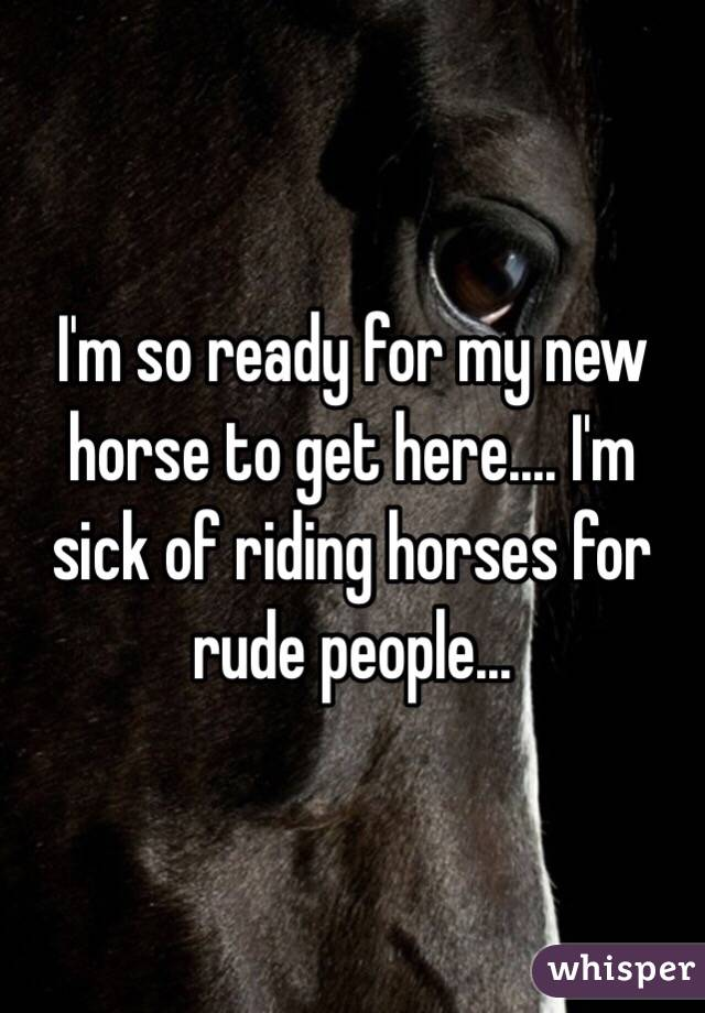 I'm so ready for my new horse to get here.... I'm sick of riding horses for rude people...