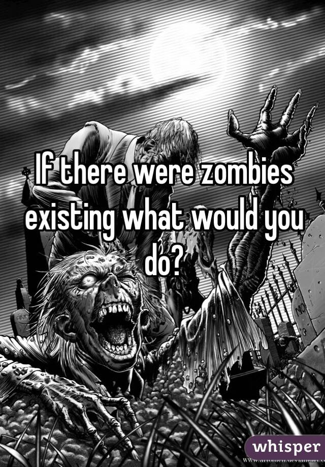 If there were zombies existing what would you do?