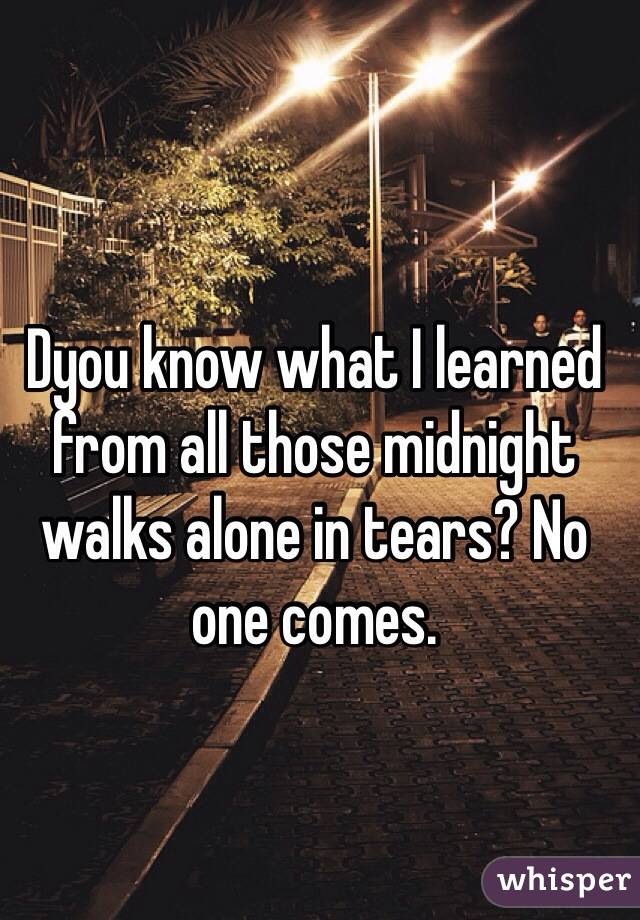 Dyou know what I learned from all those midnight walks alone in tears? No one comes.