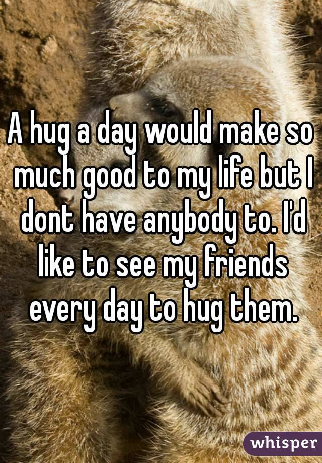 A hug a day would make so much good to my life but I dont have anybody to. I'd like to see my friends every day to hug them.