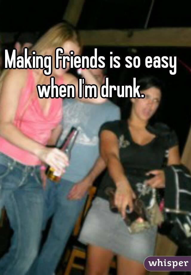 Making friends is so easy when I'm drunk.