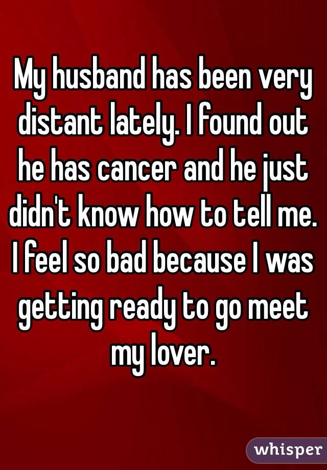 My husband has been very distant lately. I found out he has cancer and he just didn't know how to tell me. I feel so bad because I was getting ready to go meet my lover.