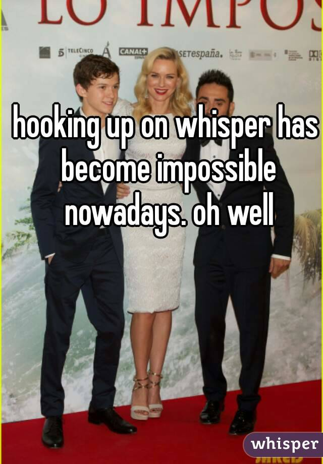hooking up on whisper has become impossible nowadays. oh well
