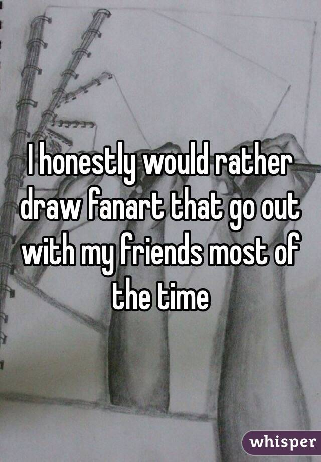 I honestly would rather draw fanart that go out with my friends most of  the time