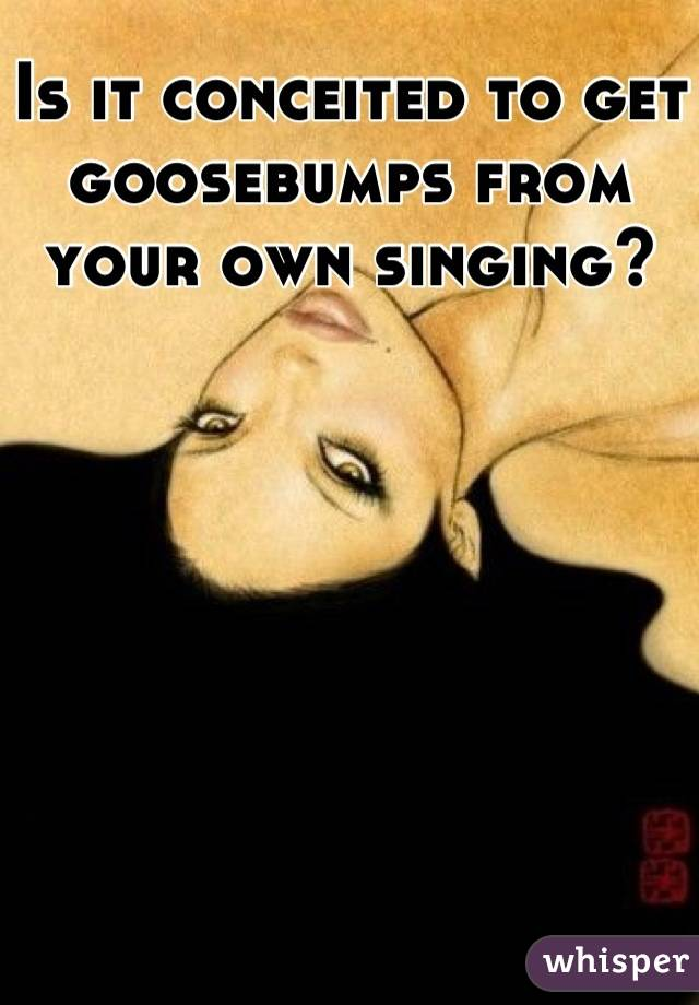 Is it conceited to get goosebumps from your own singing?