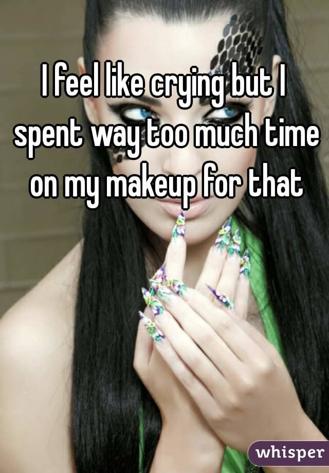 I feel like crying but I spent way too much time on my makeup for that