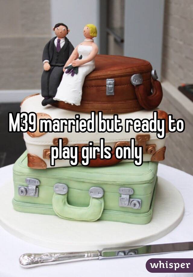 M39 married but ready to play girls only