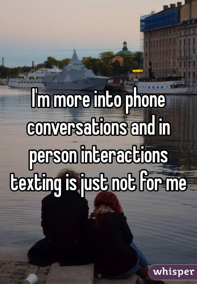 I'm more into phone conversations and in person interactions texting is just not for me