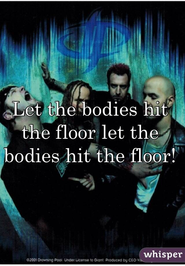 Let the bodies hit the floor let the bodies hit the floor!