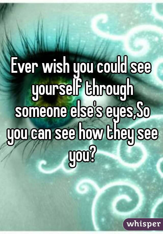 Ever wish you could see yourself through someone else's eyes,So you can see how they see you?