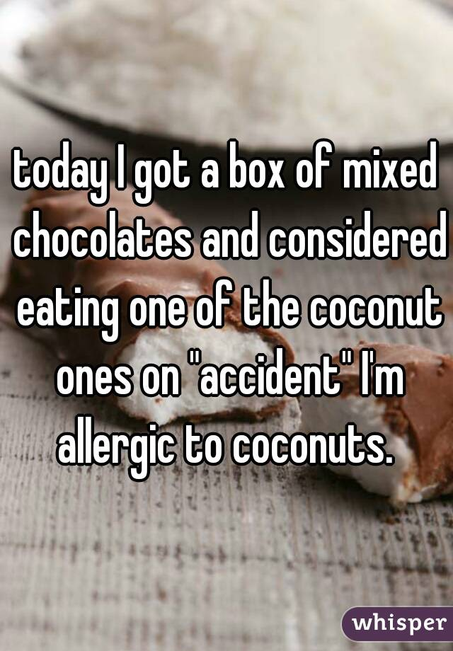 """today I got a box of mixed chocolates and considered eating one of the coconut ones on """"accident"""" I'm allergic to coconuts."""