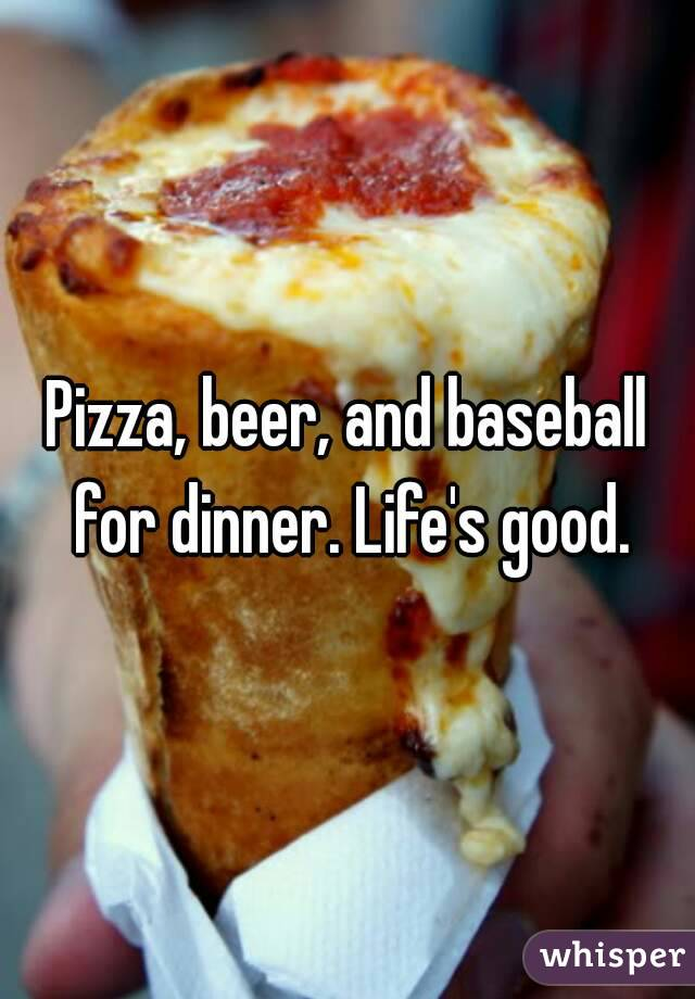 Pizza, beer, and baseball for dinner. Life's good.