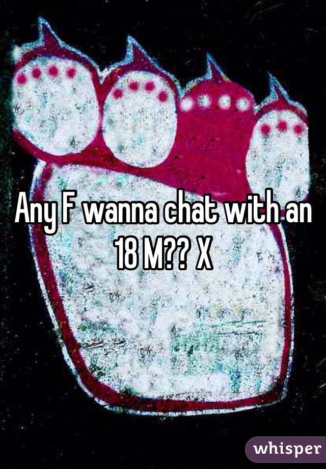 Any F wanna chat with an 18 M?? X