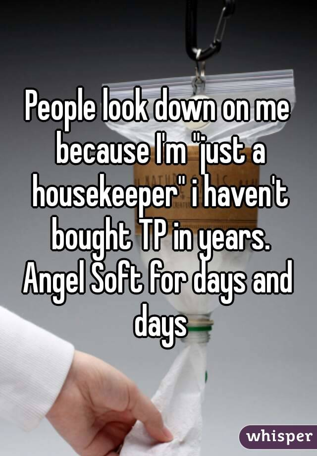 """People look down on me because I'm """"just a housekeeper"""" i haven't bought TP in years. Angel Soft for days and days"""