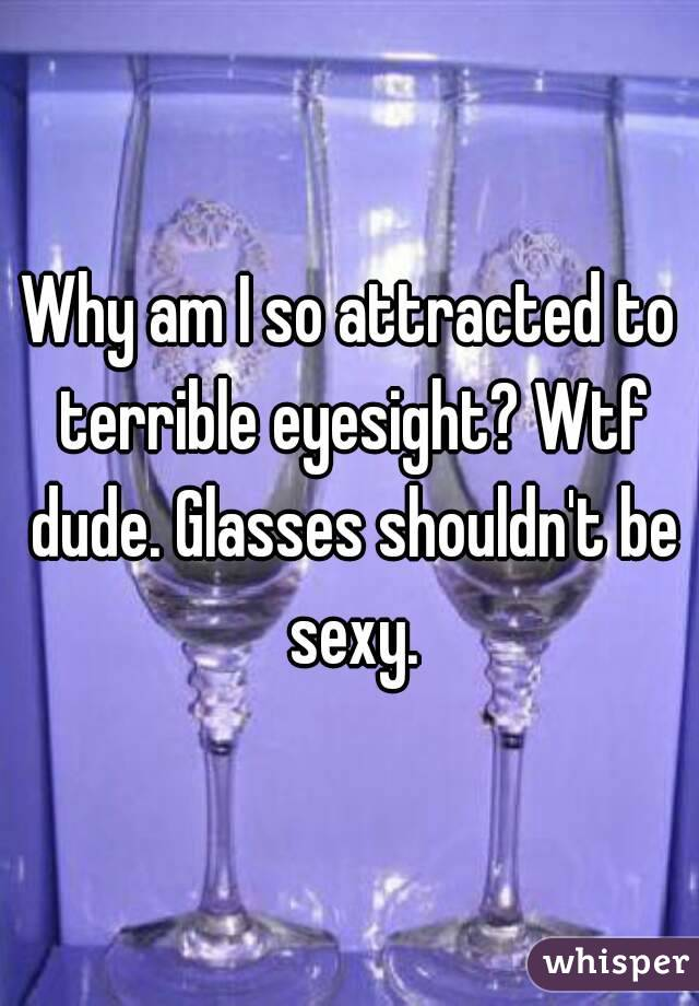 Why am I so attracted to terrible eyesight? Wtf dude. Glasses shouldn't be sexy.