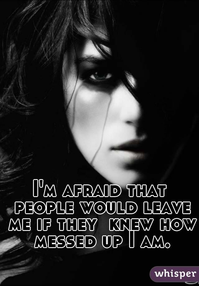I'm afraid that people would leave me if they  knew how messed up I am.