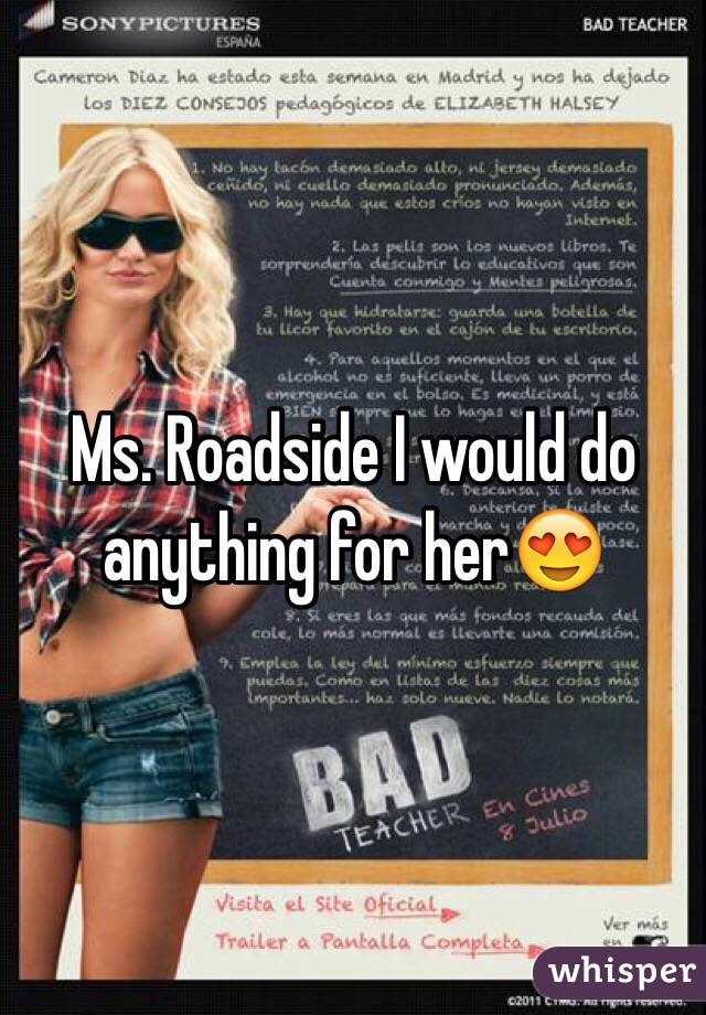 Ms. Roadside I would do anything for her😍