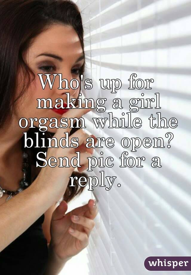 Who's up for making a girl orgasm while the blinds are open? Send pic for a reply.