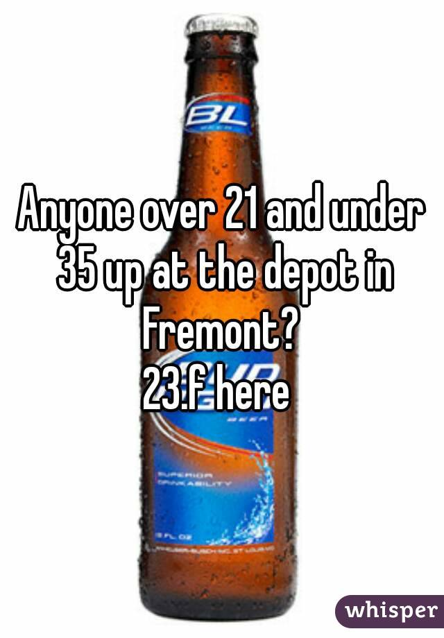 Anyone over 21 and under 35 up at the depot in Fremont?  23.f here