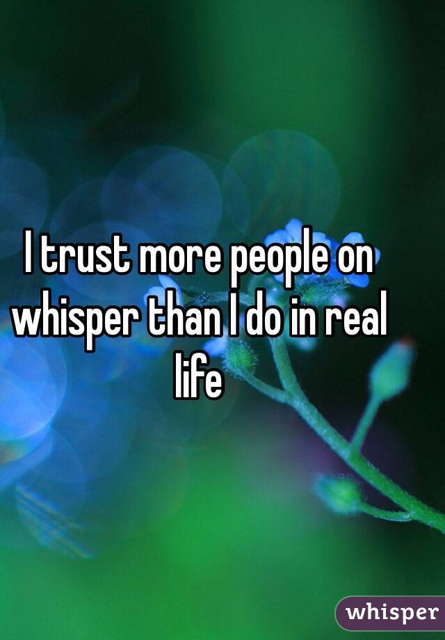 I trust more people on whisper than I do in real life