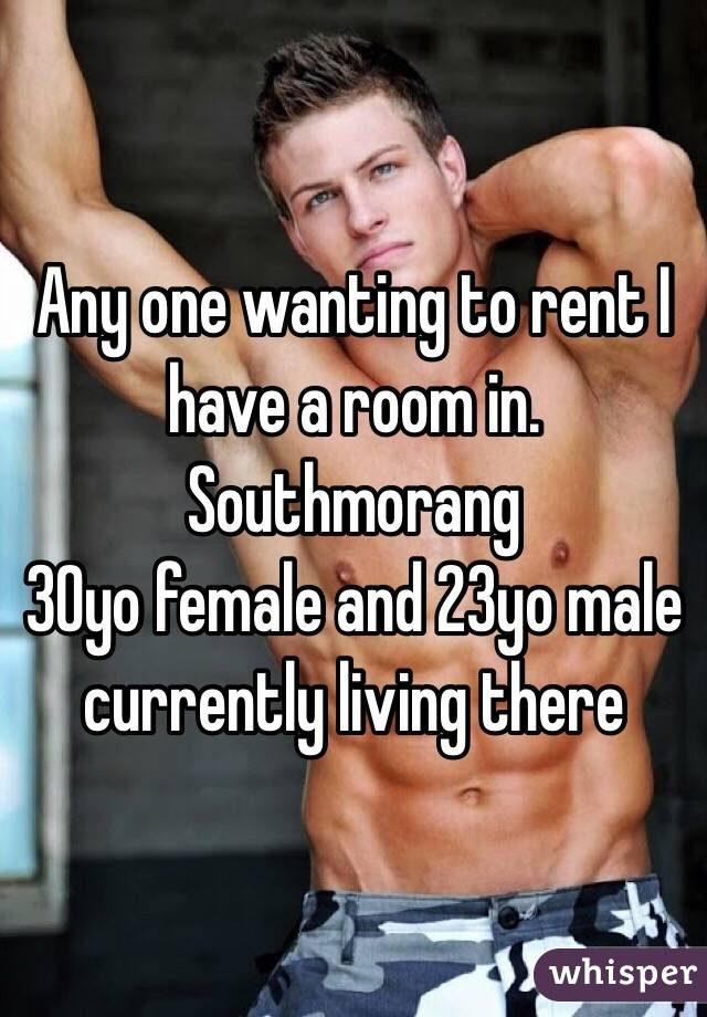 Any one wanting to rent I have a room in. Southmorang  30yo female and 23yo male currently living there