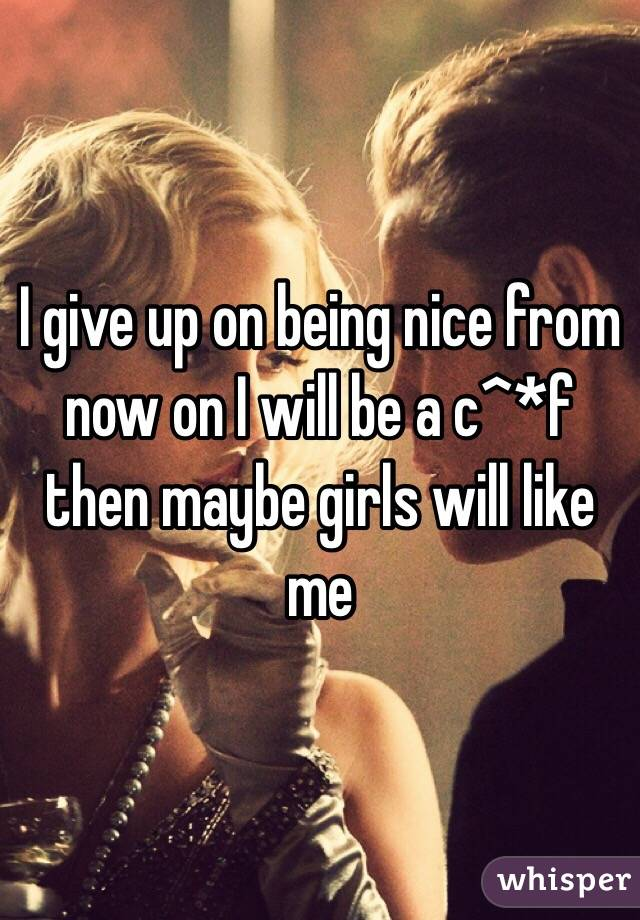 I give up on being nice from now on I will be a c^*f then maybe girls will like me