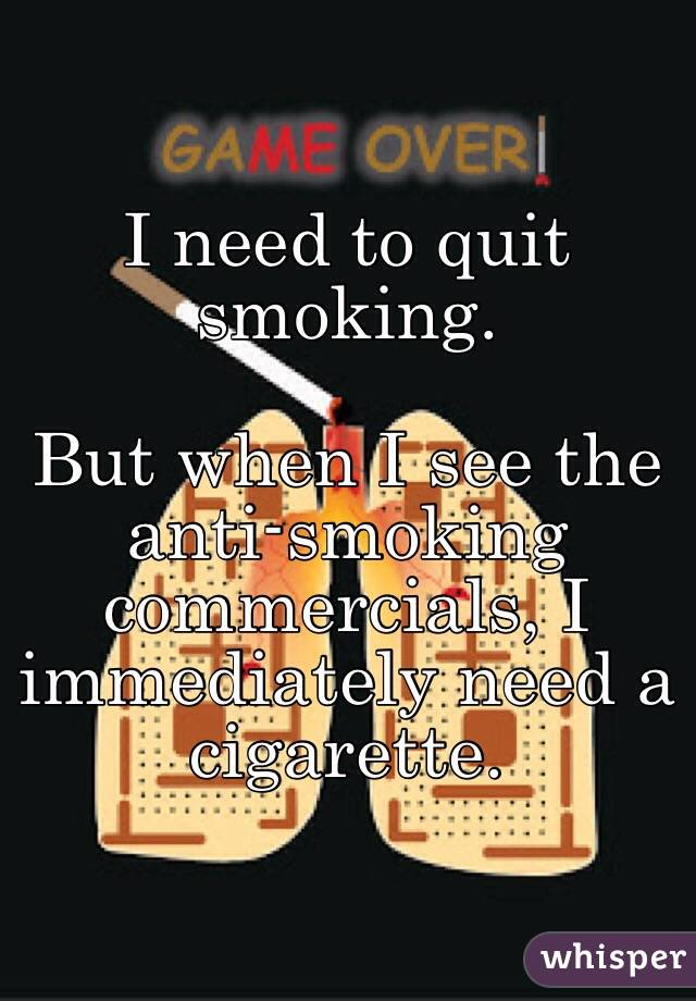 I need to quit smoking.   But when I see the anti-smoking commercials, I immediately need a cigarette.