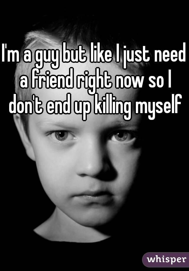 I'm a guy but like I just need a friend right now so I don't end up killing myself