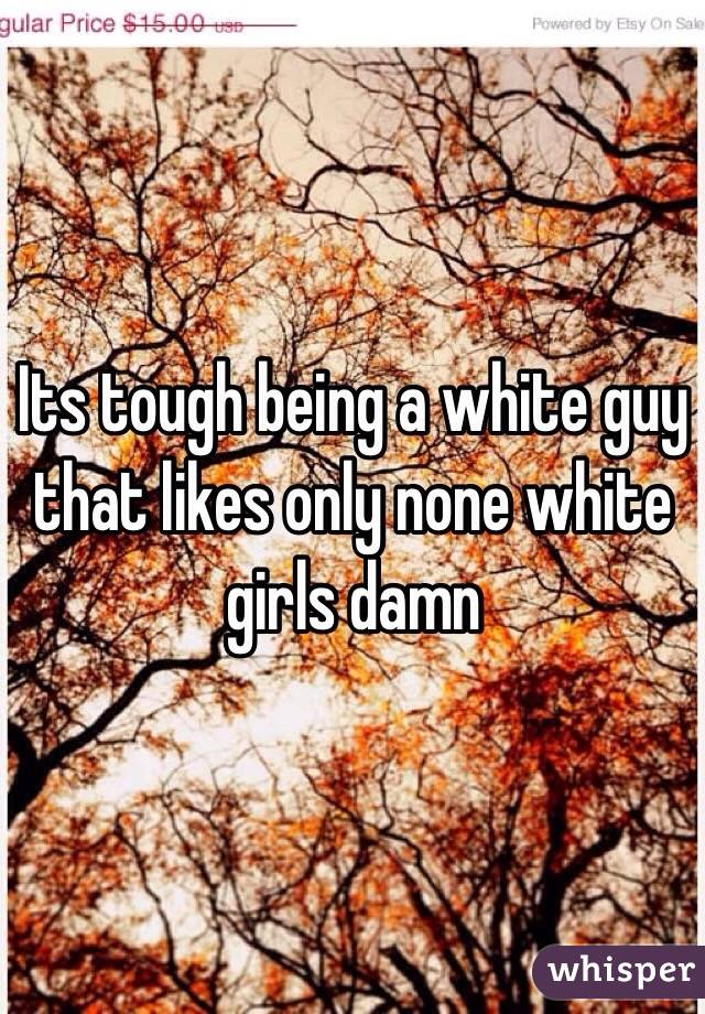 Its tough being a white guy that likes only none white girls damn