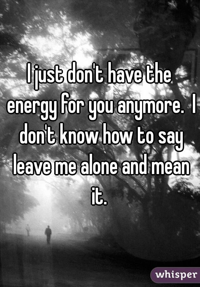 I just don't have the energy for you anymore.  I don't know how to say leave me alone and mean it.
