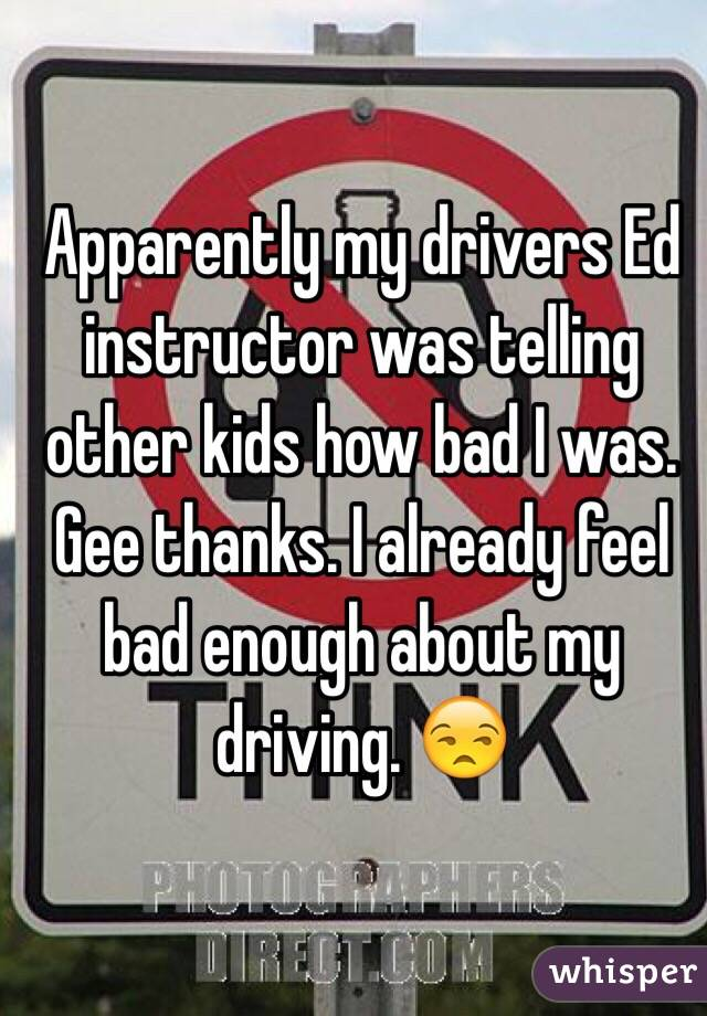 Apparently my drivers Ed instructor was telling other kids how bad I was. Gee thanks. I already feel bad enough about my driving. 😒