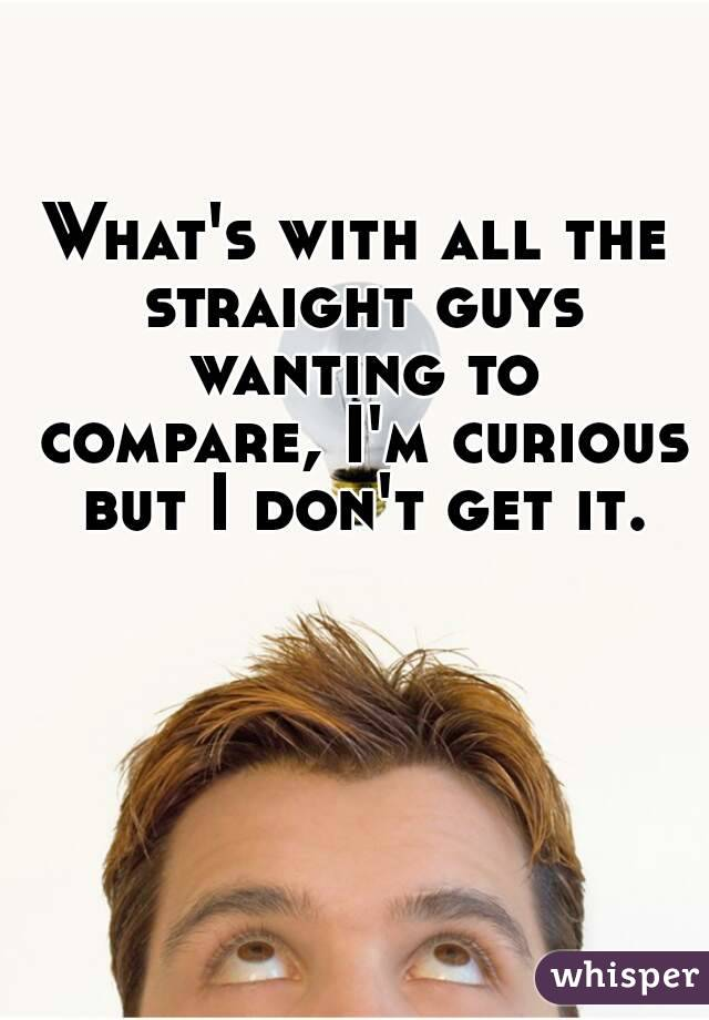 What's with all the straight guys wanting to compare, I'm curious but I don't get it.