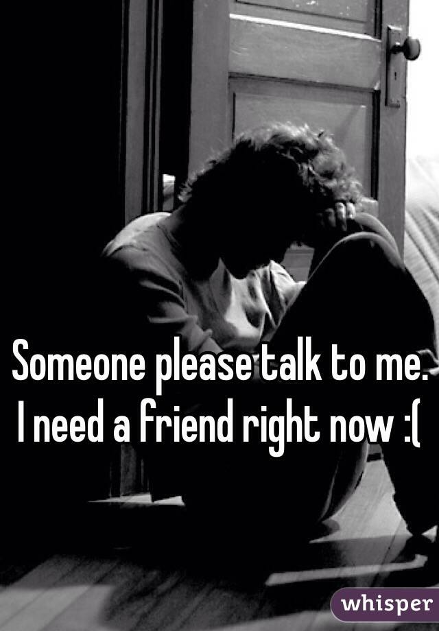 Someone please talk to me. I need a friend right now :(