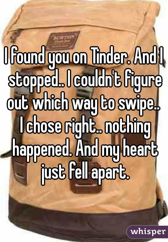 I found you on Tinder. And I stopped.. I couldn't figure out which way to swipe..  I chose right.. nothing happened. And my heart just fell apart.