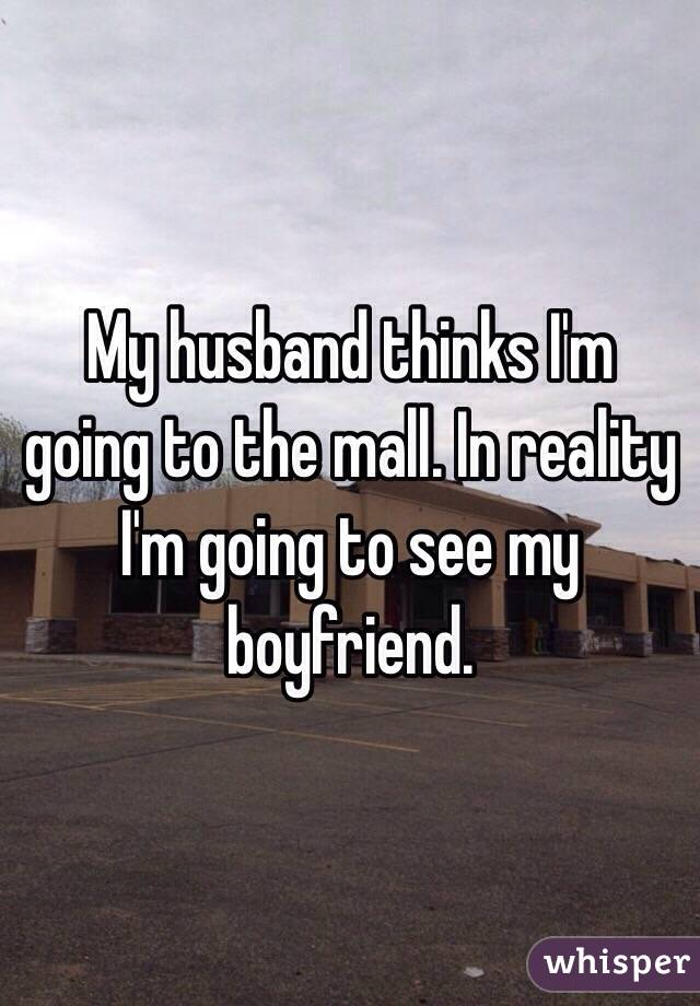 My husband thinks I'm going to the mall. In reality I'm going to see my boyfriend.
