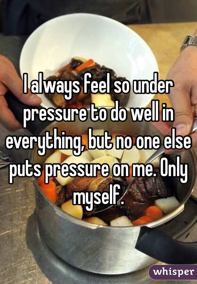 I always feel so under pressure to do well in everything, but no one else puts pressure on me. Only myself.